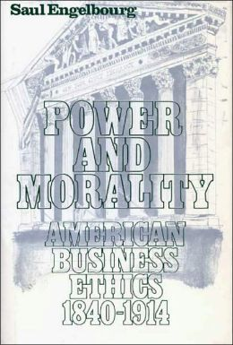 Power and Morality: American Business Ethics, 1840-1914