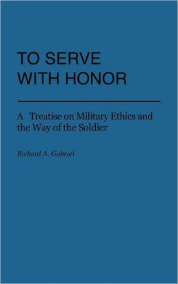 To Serve with Honor: A Treatise on Military Ethics and the Way of the Soldier