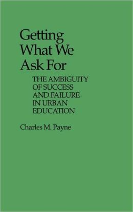 Getting What We Ask For: The Ambiguity of Success and Failure in Urban Education