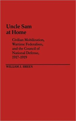 Uncle Sam at Home: Civilian Mobilization, Wartime Federalism, and the Council of National Defense, 1917-1919