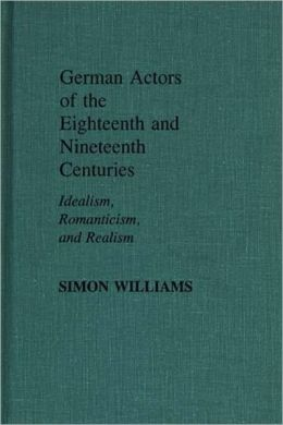 German Actors of the Eighteenth and Nineteenth Centuries: Idealism, Romanticism, and Realism