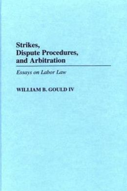 Strikes, Dispute Procedures, and Arbitration: Essays on Labor Law
