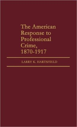 The American Response To Professional Crime, 1879-1917