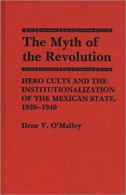 The Myth of Revolution: Hero Cults and the Institutionalization of the Mexican State, 1920-1940