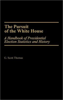 The Pursuit of the White House: A Handbook of Presidential Election Statistics and History