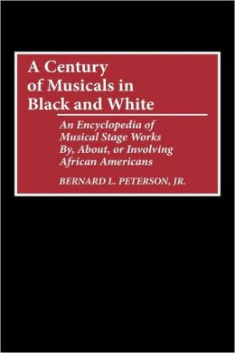 A Century of Musicals in Black and White: An Encyclopedia of Musical Stage Works By, About, or Involving African Americans