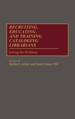 Recruiting, Educating, and Training Cataloging Librarians: Solving the Problems
