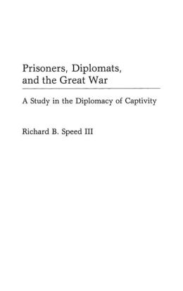 Prisoners, Diplomats, and the Great War: A Study in the Diplomacy of Captivity