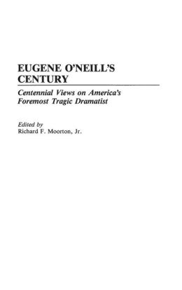 Eugene O'Neill's Century: Centennial Views on America's Foremost Tragic Dramatist