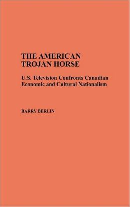 The American Trojan Horse: U.S. Television Confronts Canadian Economic and Cultural Nationalism