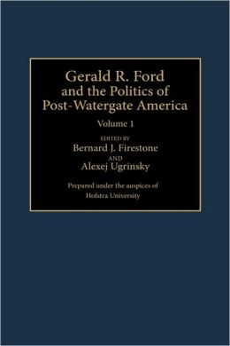 Gerald R. Ford And The Politics Of Post-Watergate America