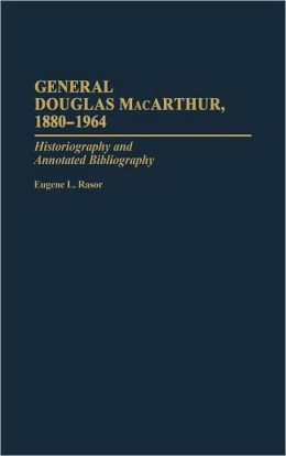 General Douglas MacArthur, 1880-1964: Historiography and Annotated Bibliography