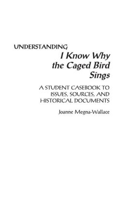 Understanding I Know Why the Caged Bird Sings: A Student Casebook to Issues, Sources, and Historical Documents