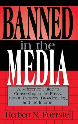 Banned in the Media: A Reference Guide to Censorship in the Press, Motion Pictures, Broadcasting, and the Internet