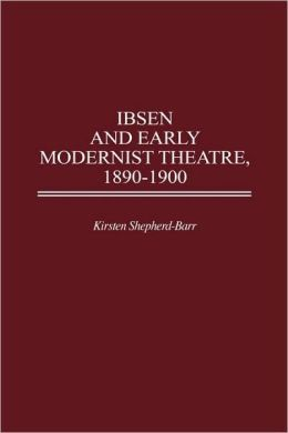 Ibsen And Early Modernist Theatre, 1890-1900