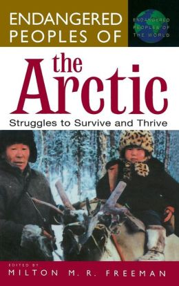 Endangered Peoples of the Arctic: Struggles to Survive and Thrive (Endangered Peoples of the World Series)
