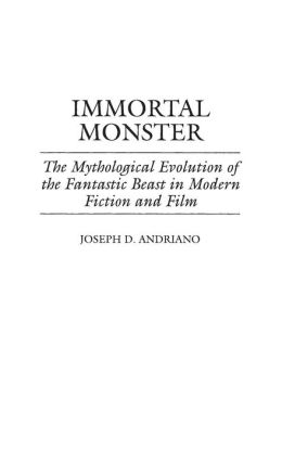 Immortal Monster: The Mythological Evolution of the Fantastic Beast in Modern Fiction and Film