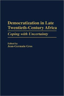 Democratization in Late Twentieth-Century Africa: Coping with Uncertainty