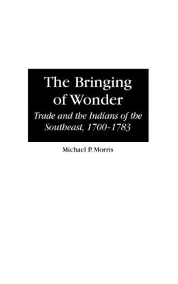 The Bringing of Wonder: Trade and the Indians of the Southeast, 1700-1783