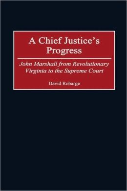 Chief Justice's Progress: John Marshall from Revolutionary Virginia to the Supreme Court