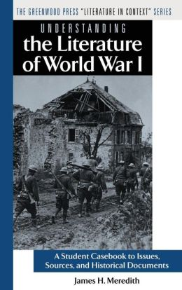 Understanding the Literature of World War I: A Student Casebook to Issues, Sources, and Historical Documents (The Greenwood Press Literature in Context Series)