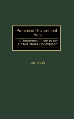 Prohibited Government Acts: A Reference Guide to the United States Constitution