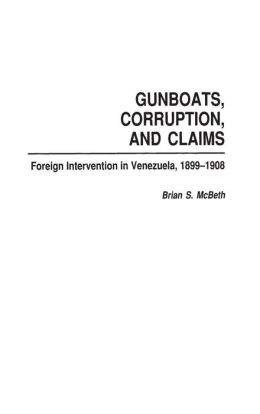 Gunboats, Corruption, and Claims: Foreign Intervention in Venezuela, 1899-1908