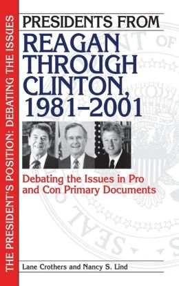 Presidents from Reagan through Clinton, 1981-2001: Debating the Issues in Pro and Con Primary Documents