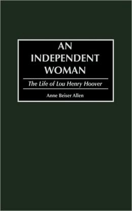 An Independent Woman: The Life of Lou Henry Hoover