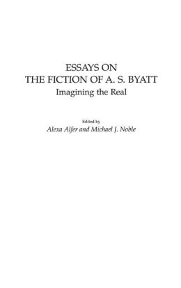 Essays on the Fiction of A. S. Byatt: Imagining the Real