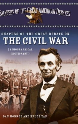 Shapers of the Great Debate on the Civil War: A Biographical Dictionary (Shapers of the Great American Debates Series, Volume 6)