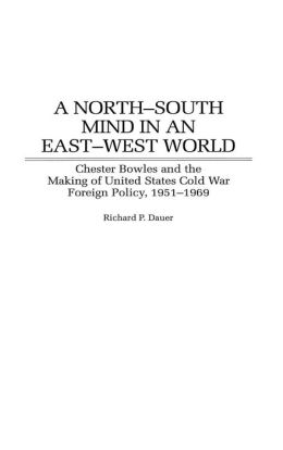 North-South Mind in an East-West World: Chester Bowles and the Making of United States Cold War Foreign Policy, 1951-1969 (Contributions to the Study of World History Series)