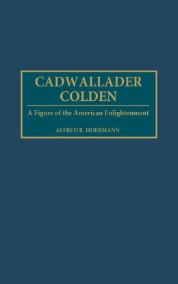 Cadwallader Colden: A Figure of the American Enlightenment