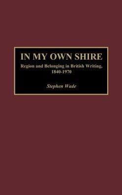 In My Own Shire: Region and Belonging in British Writing, 1840-1970