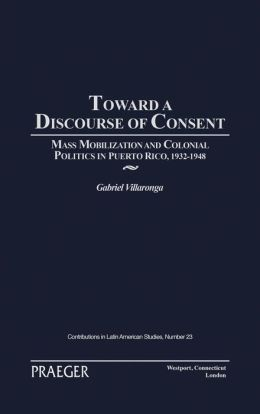 Toward a Discourse of Consent: Mass Mobilization and Colonial Politics in Puerto Rico, 1932-1948