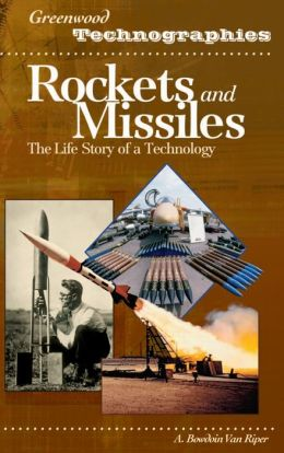 Rockets and Missiles: The Life Story of a Technology ( Greenwood Technographies Series)