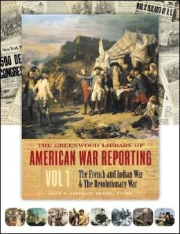 The Greenwood Library of American War Reporting: The French and Indian War and the Revolutionary War