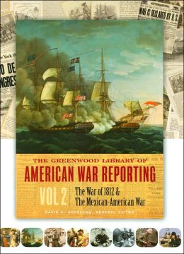 The Greenwood Library of American War Reporting: The War of 1812 and the Mexican-American War