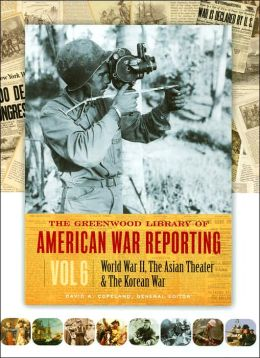 The Greenwood Library of American War Reporting: World War II, the Asian Theater and the Korean War