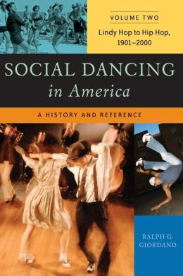 Social Dancing in America Volume Two Lindy Hop to Hip Hop, 1901-2000: A History and Reference