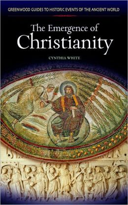 Emergence of Christianity [Greenwood Guides to Historic Events of the Ancient World Series]
