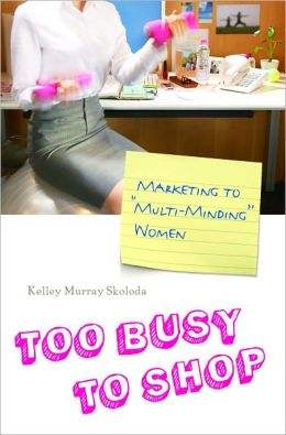Too Busy to Shop: Marketing to ''Multi-Minding'' Women