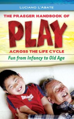Praeger Handbook of Play across the Life Cycle: Fun from Infancy to Old Age