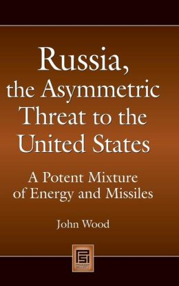 Russia, the Asymmetric Threat to the United States: A Potent Mixture of Energy and Missiles