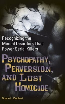 Psychopathy, Perversion, and Lust Homicide: Recognizing the Mental Disorders That Power Serial Killers