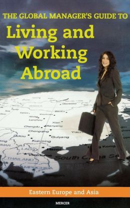 The Global Manager's Guide to Living and Working Abroad: Eastern Europe and Asia