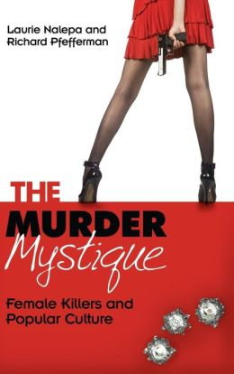 The Murder Mystique: Female Killers and Popular Culture Laurie Nalepa and Richard Pfefferman