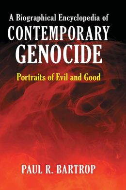 A Biographical Encyclopedia of Contemporary Genocide: Portraits of Evil and Good