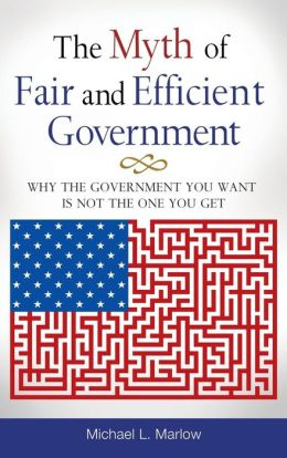 The Myth of Fair and Efficient Government: Why the Government You Want Is Not the One You Get