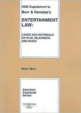 Burr and Henslee's Entertainment Law, Cases and Materials on Film, Television and Music, 2008 Supplement (American Casebook Series)